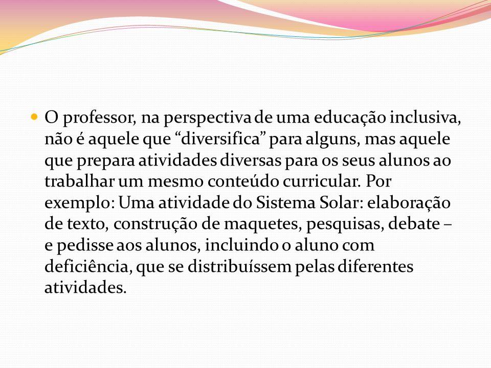 O professor, na perspectiva de uma educação inclusiva, não é aquele que diversifica para alguns, mas aquele que prepara atividades diversas para os se