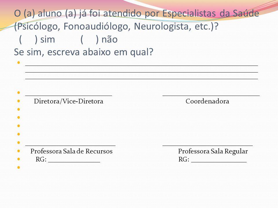 O (a) aluno (a) já foi atendido por Especialistas da Saúde (Psicólogo, Fonoaudiólogo, Neurologista, etc.)? ( ) sim ( ) não Se sim, escreva abaixo em q
