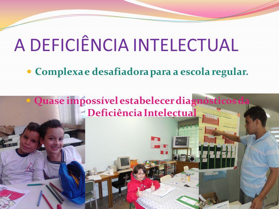 A DEFICIÊNCIA INTELECTUAL Complexa e desafiadora para a escola regular. Quase impossível estabelecer diagnósticos da Deficiência Intelectual