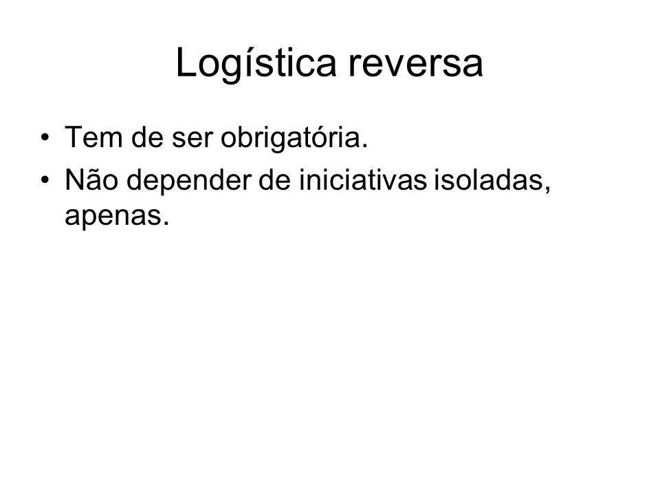 Logística reversa Tem de ser obrigatória. Não depender de iniciativas isoladas, apenas.
