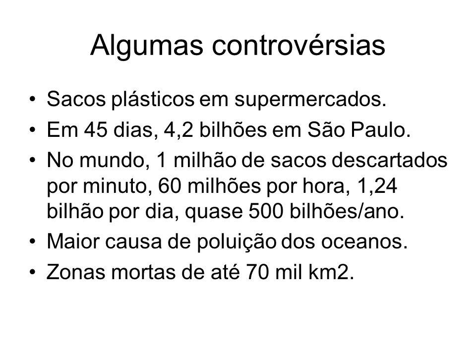 Algumas controvérsias Sacos plásticos em supermercados. Em 45 dias, 4,2 bilhões em São Paulo. No mundo, 1 milhão de sacos descartados por minuto, 60 m