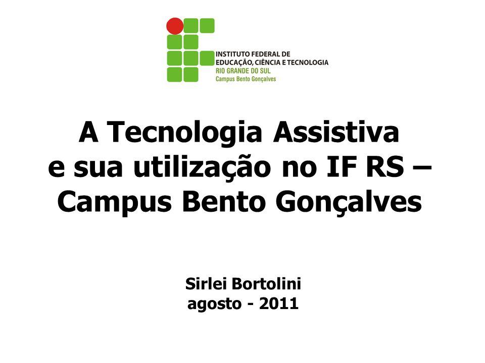A Tecnologia Assistiva e sua utilização no IF RS – Campus Bento Gonçalves Sirlei Bortolini agosto - 2011