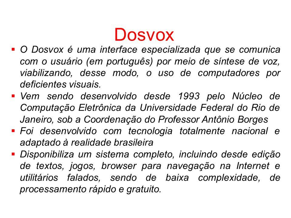 Dosvox O Dosvox é uma interface especializada que se comunica com o usuário (em português) por meio de síntese de voz, viabilizando, desse modo, o uso