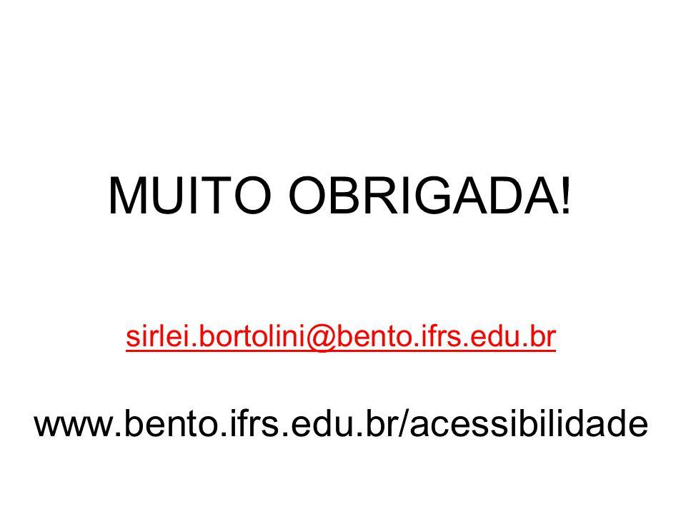 MUITO OBRIGADA! sirlei.bortolini@bento.ifrs.edu.br www.bento.ifrs.edu.br/acessibilidade sirlei.bortolini@bento.ifrs.edu.br