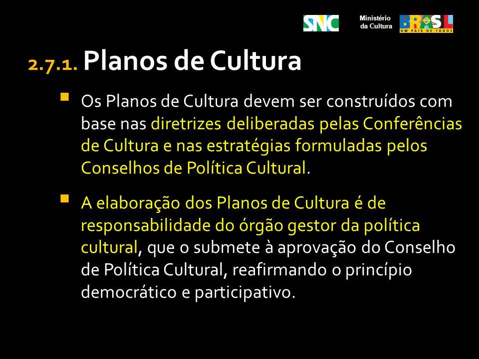 2.7.1. Planos de Cultura Os Planos de Cultura devem ser construídos com base nas diretrizes deliberadas pelas Conferências de Cultura e nas estratégia