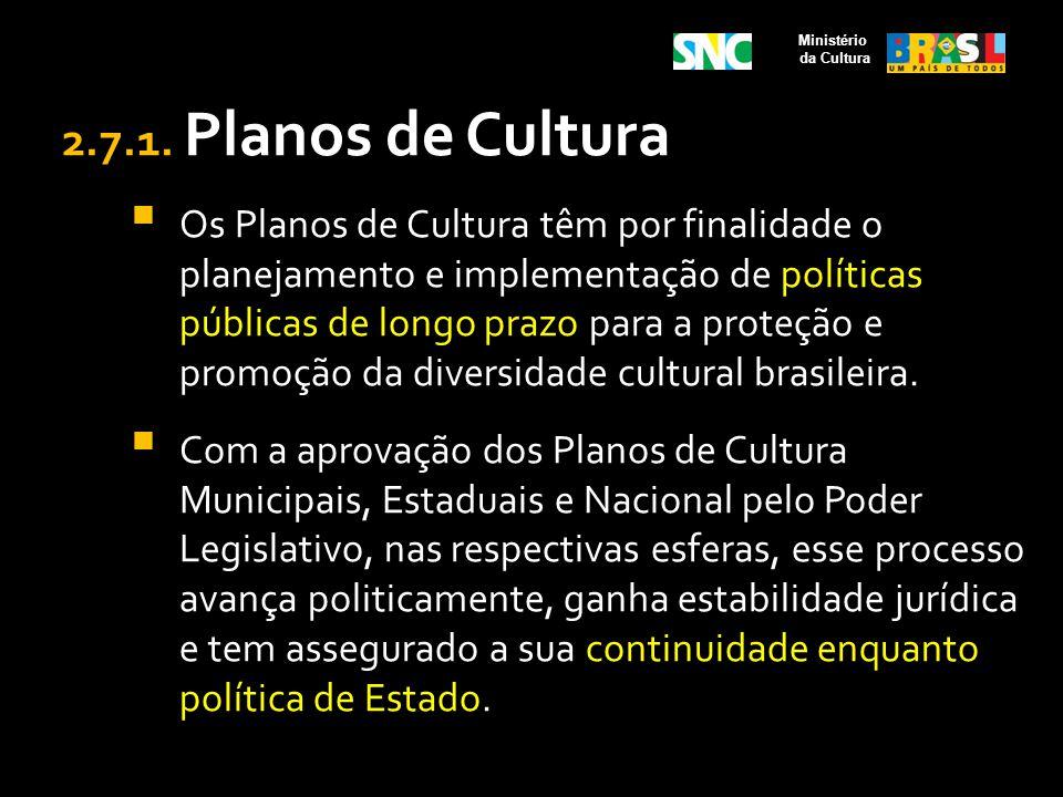 2.7.1. Planos de Cultura Os Planos de Cultura têm por finalidade o planejamento e implementação de políticas públicas de longo prazo para a proteção e