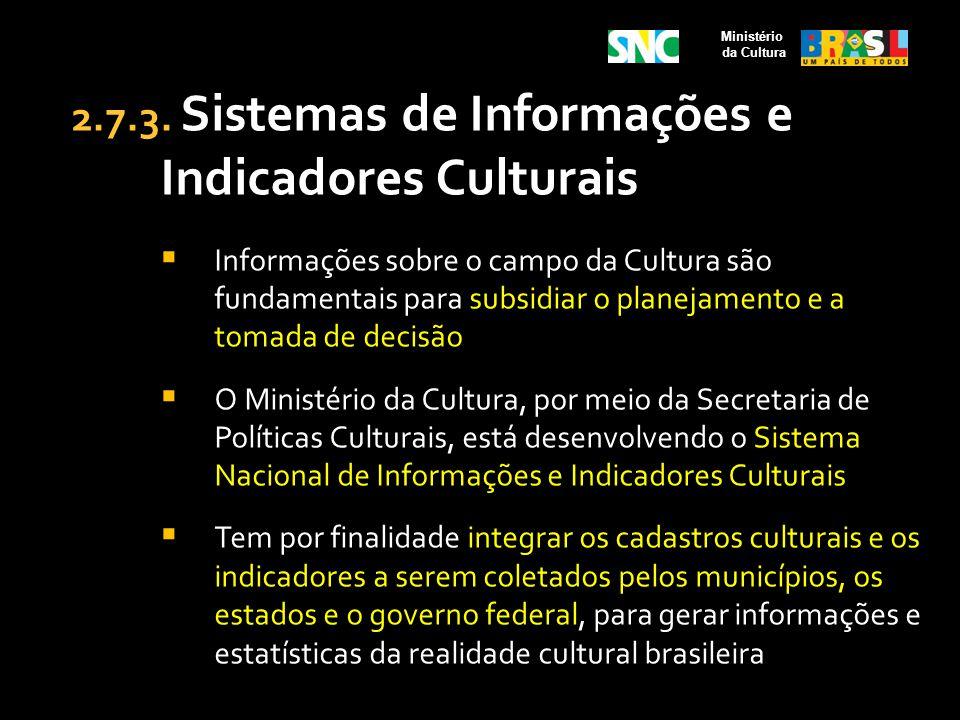 2.7.3. Sistemas de Informações e Indicadores Culturais Informações sobre o campo da Cultura são fundamentais para subsidiar o planejamento e a tomada