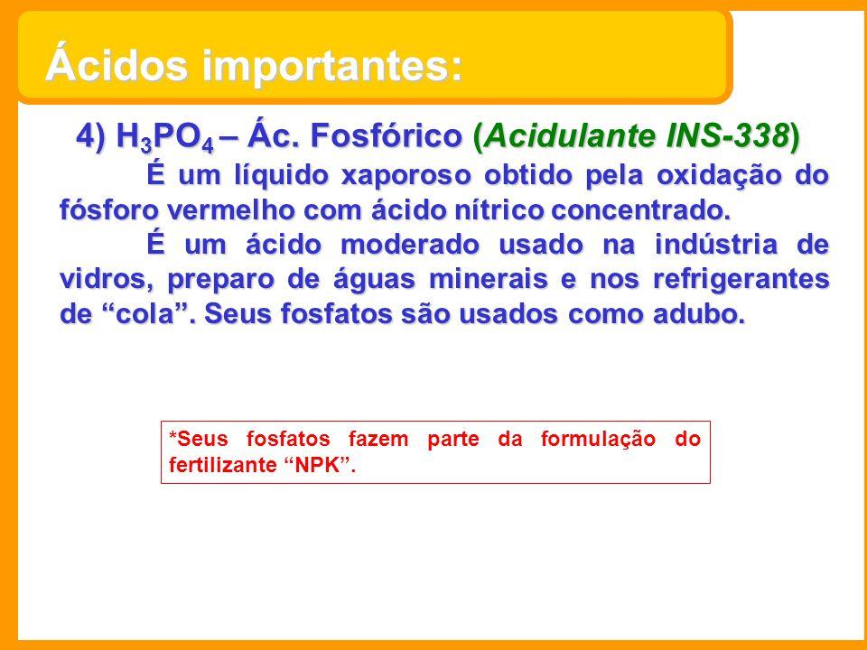 4) H 3 PO 4 – Ác. Fosfórico (Acidulante INS-338) É um líquido xaporoso obtido pela oxidação do fósforo vermelho com ácido nítrico concentrado. É um ác