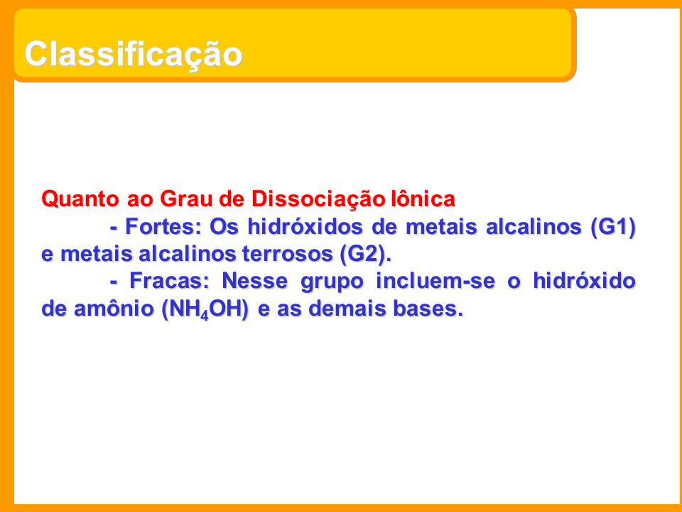 Classificação Quanto ao Grau de Dissociação Iônica - Fortes: Os hidróxidos de metais alcalinos (G1) e metais alcalinos terrosos (G2). - Fracas: Nesse