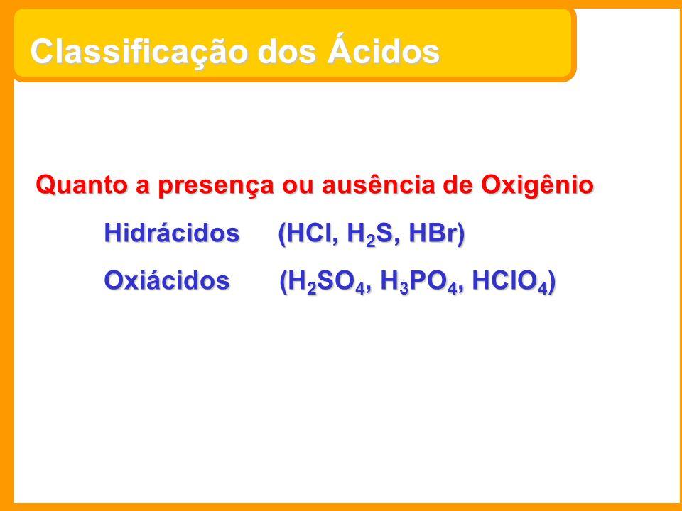 Classificação dos Ácidos Quanto a presença ou ausência de Oxigênio Hidrácidos (HCl, H 2 S, HBr) Oxiácidos (H 2 SO 4, H 3 PO 4, HClO 4 )