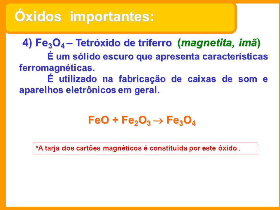 4) Fe 3 O 4 – Tetróxido de triferro (magnetita, imã) É um sólido escuro que apresenta características ferromagnéticas. É utilizado na fabricação de ca