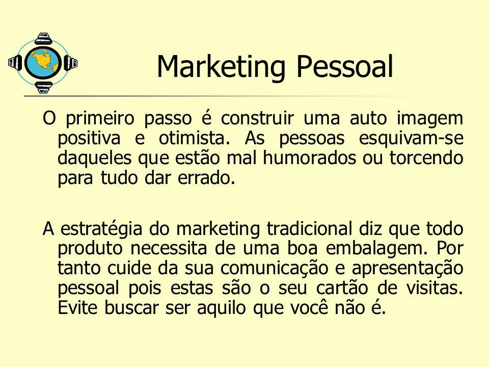 Marketing Pessoal O primeiro passo é construir uma auto imagem positiva e otimista. As pessoas esquivam-se daqueles que estão mal humorados ou torcend