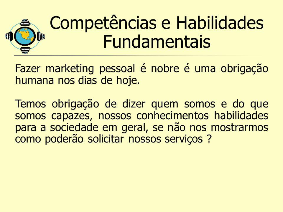 Competências e Habilidades Fundamentais Fazer marketing pessoal é nobre é uma obrigação humana nos dias de hoje. Temos obrigação de dizer quem somos e
