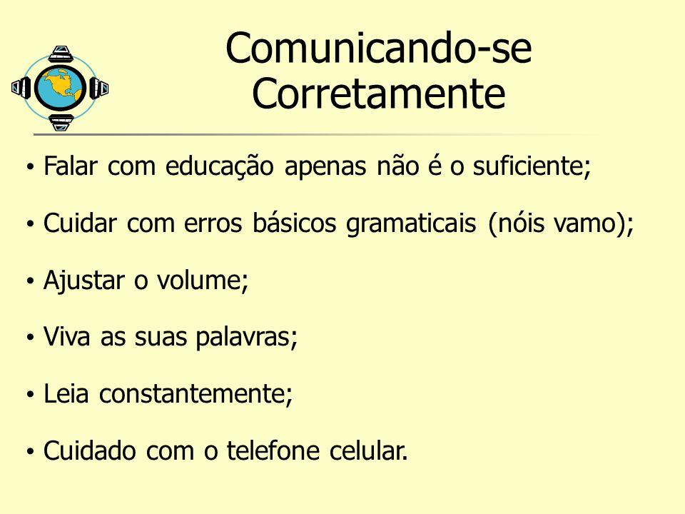 Comunicando-se Corretamente Falar com educação apenas não é o suficiente; Cuidar com erros básicos gramaticais (nóis vamo); Ajustar o volume; Viva as