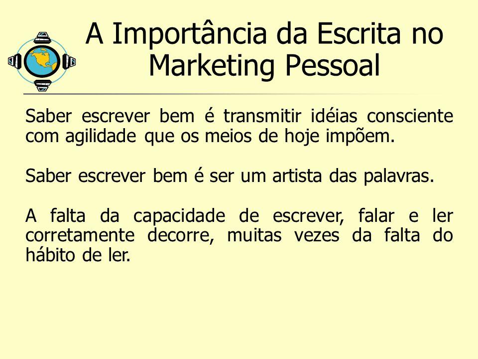A Importância da Escrita no Marketing Pessoal Saber escrever bem é transmitir idéias consciente com agilidade que os meios de hoje impõem. Saber escre