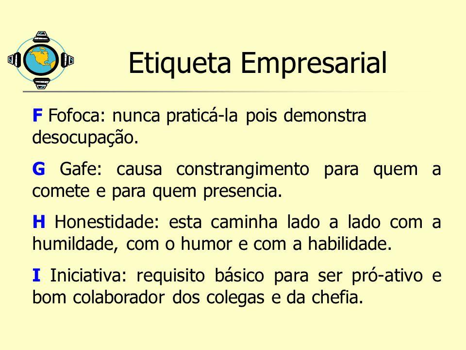 Etiqueta Empresarial F Fofoca: nunca praticá-la pois demonstra desocupação. G Gafe: causa constrangimento para quem a comete e para quem presencia. H