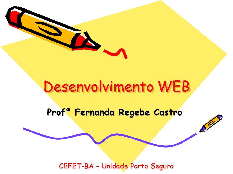 Desenvolvimento WEB Profª Fernanda Regebe Castro CEFET-BA – Unidade Porto Seguro
