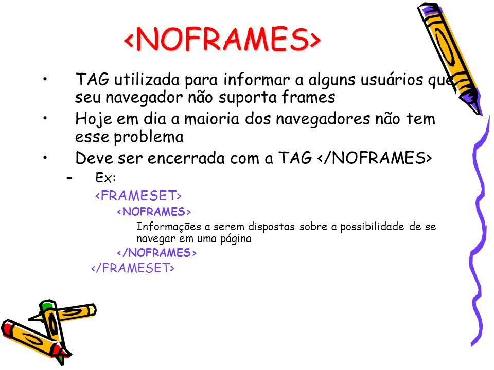 <NOFRAMES> TAG utilizada para informar a alguns usuários que seu navegador não suporta frames Hoje em dia a maioria dos navegadores não tem esse problema Deve ser encerrada com a TAG –Ex: Informações a serem dispostas sobre a possibilidade de se navegar em uma página