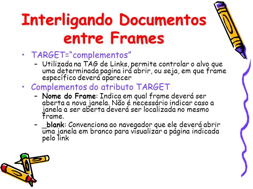 Interligando Documentos entre Frames TARGET=complementos –Utilizada na TAG de Links, permite controlar o alvo que uma determinada pagina irá abrir, ou seja, em que frame específico deverá aparecer Complementos do atributo TARGET –Nome do Frame: Indica em qual frame deverá ser aberta a nova janela.
