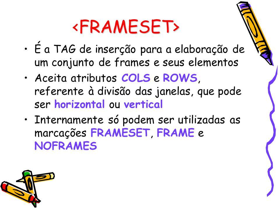 FRAMESET> É a TAG de inserção para a elaboração de um conjunto de frames e seus elementos Aceita atributos COLS e ROWS, referente à divisão das janelas, que pode ser horizontal ou vertical Internamente só podem ser utilizadas as marcações FRAMESET, FRAME e NOFRAMES