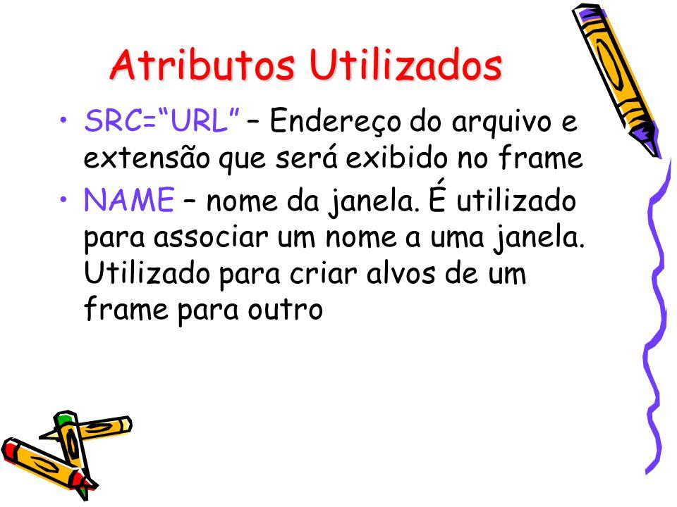 Atributos Utilizados SRC=URL – Endereço do arquivo e extensão que será exibido no frame NAME – nome da janela.