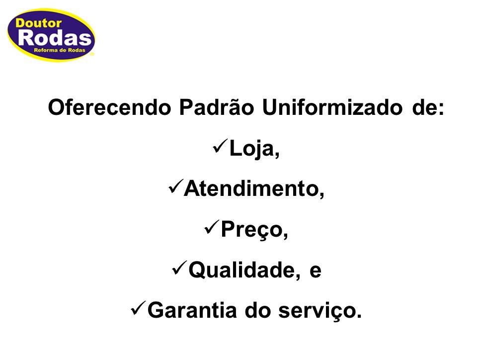Oferecendo Padrão Uniformizado de: Loja, Atendimento, Preço, Qualidade, e Garantia do serviço.