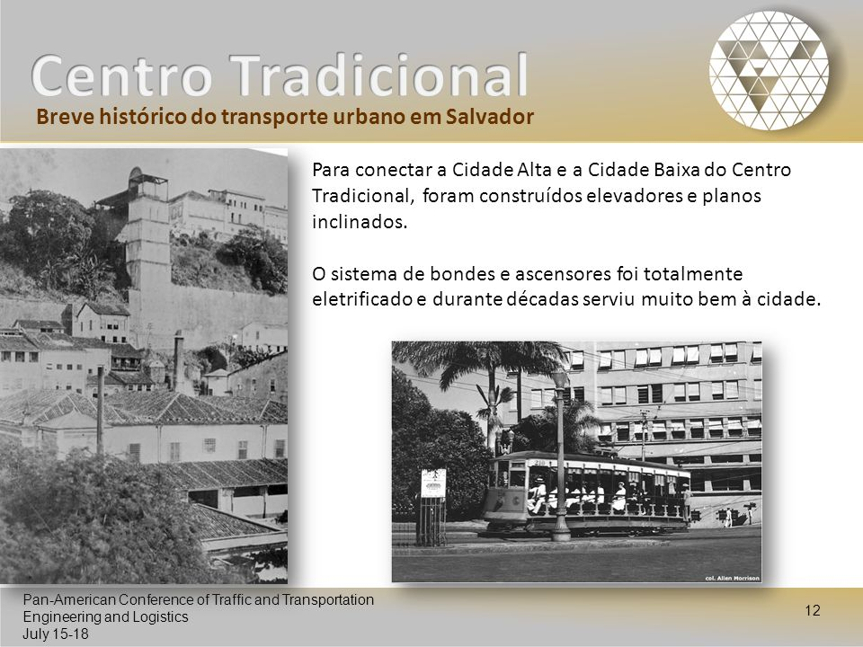 Pan-American Conference of Traffic and Transportation Engineering and Logistics July 15-18 Pan-American Conference of Traffic and Transportation Engineering and Logistics July 15-18 12 Para conectar a Cidade Alta e a Cidade Baixa do Centro Tradicional, foram construídos elevadores e planos inclinados.
