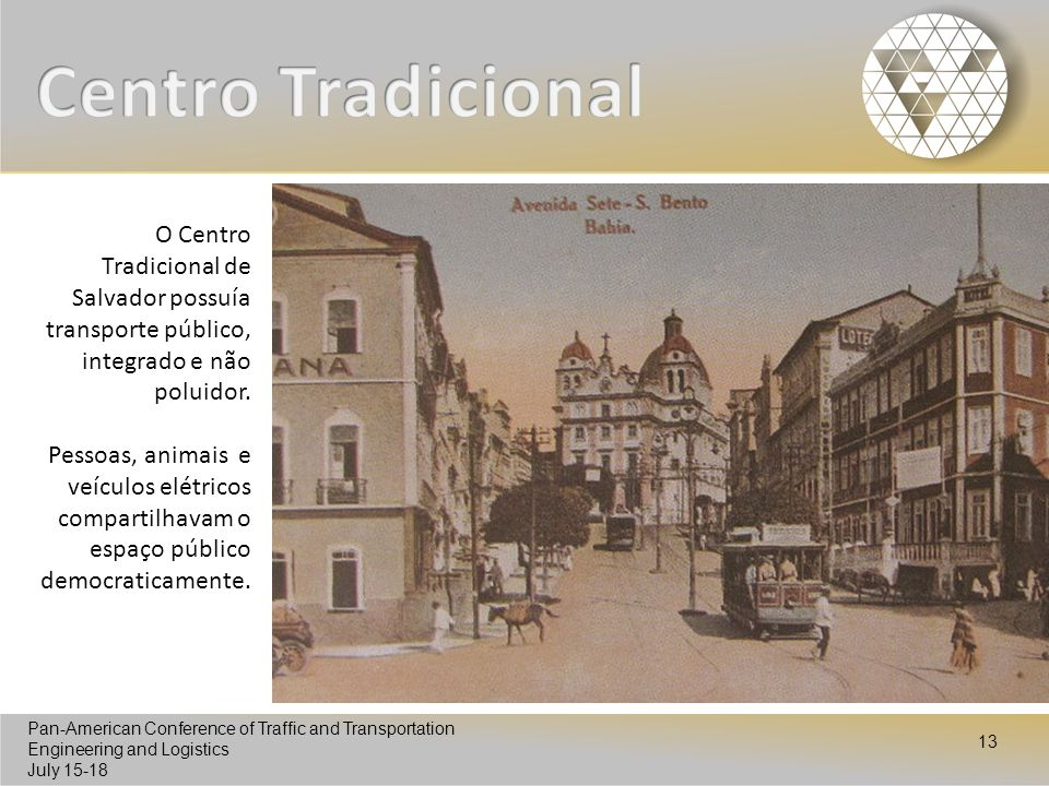 Pan-American Conference of Traffic and Transportation Engineering and Logistics July 15-18 Pan-American Conference of Traffic and Transportation Engineering and Logistics July 15-18 13 O Centro Tradicional de Salvador possuía transporte público, integrado e não poluidor.