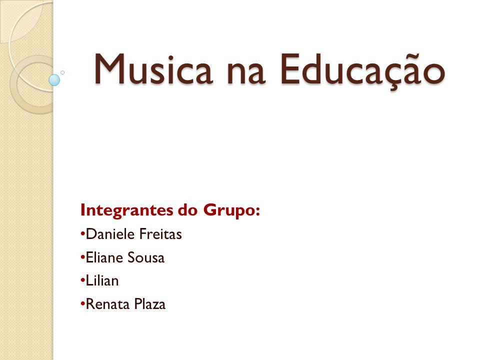 Musica na Educação Integrantes do Grupo: Daniele Freitas Eliane Sousa Lilian Renata Plaza