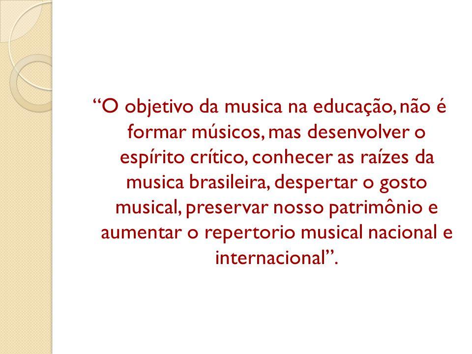 O objetivo da musica na educação, não é formar músicos, mas desenvolver o espírito crítico, conhecer as raízes da musica brasileira, despertar o gosto