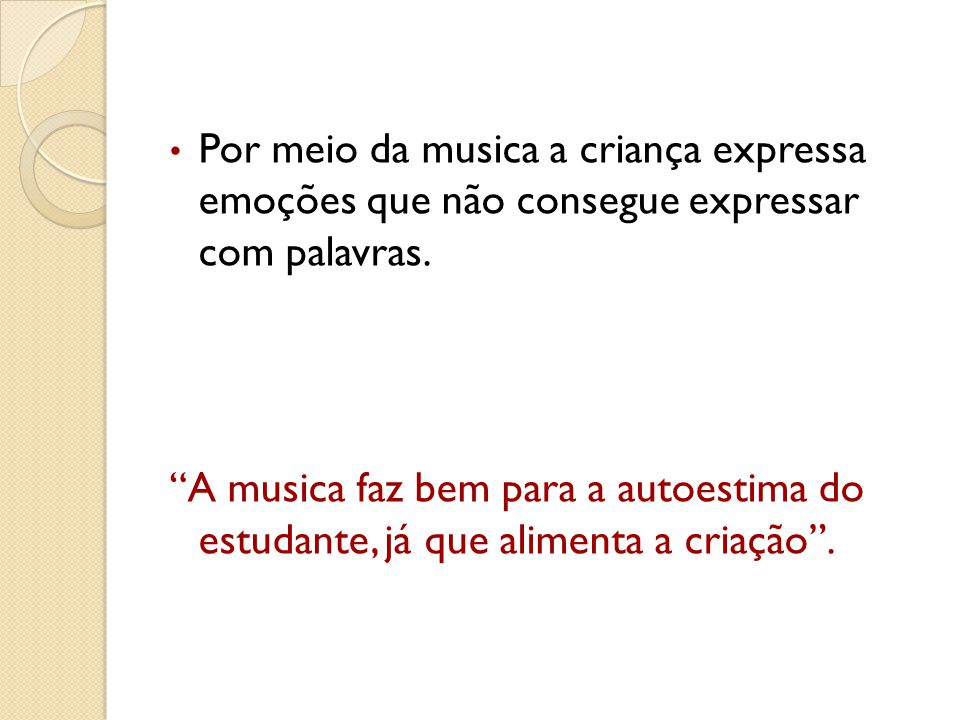 Por meio da musica a criança expressa emoções que não consegue expressar com palavras. A musica faz bem para a autoestima do estudante, já que aliment
