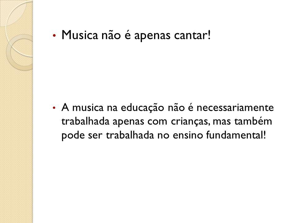 Musica não é apenas cantar! A musica na educação não é necessariamente trabalhada apenas com crianças, mas também pode ser trabalhada no ensino fundam