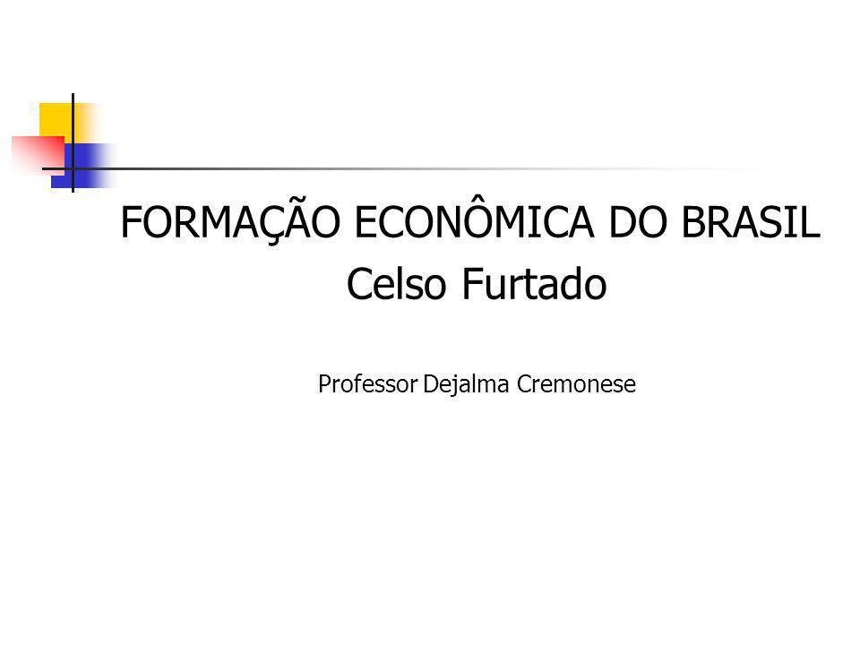 FORMAÇÃO ECONÔMICA DO BRASIL Celso Furtado Professor Dejalma Cremonese