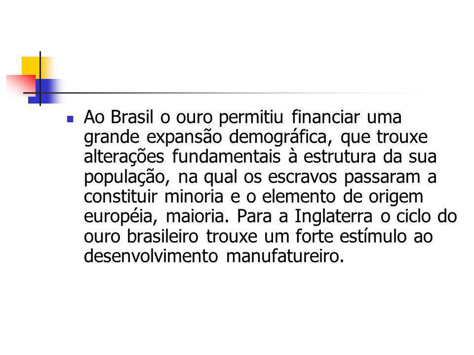 Ao Brasil o ouro permitiu financiar uma grande expansão demográfica, que trouxe alterações fundamentais à estrutura da sua população, na qual os escra