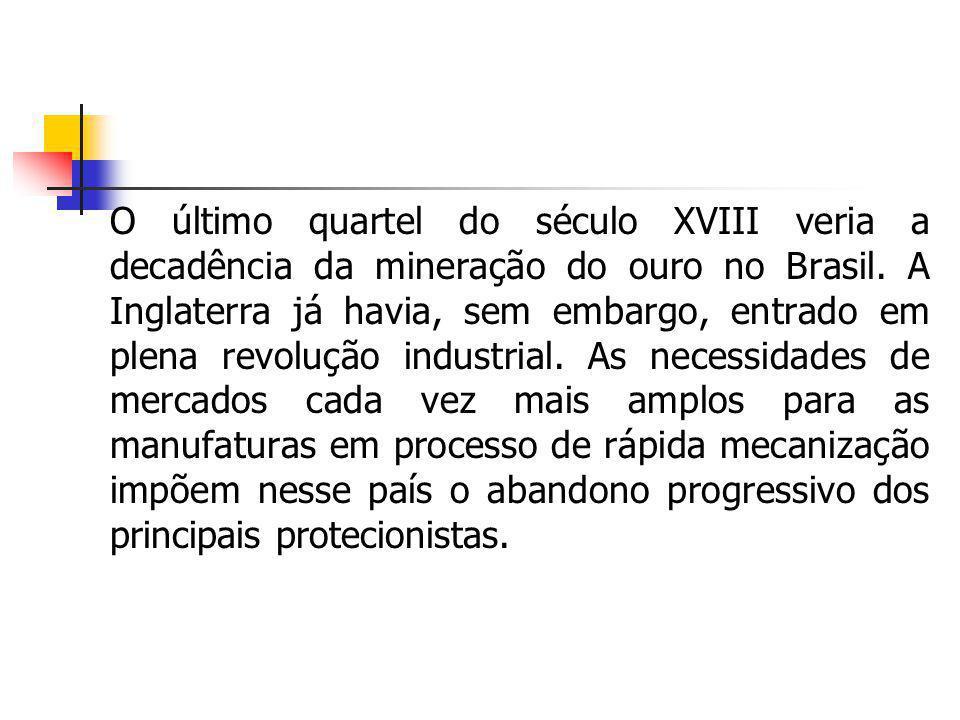O último quartel do século XVIII veria a decadência da mineração do ouro no Brasil. A Inglaterra já havia, sem embargo, entrado em plena revolução ind