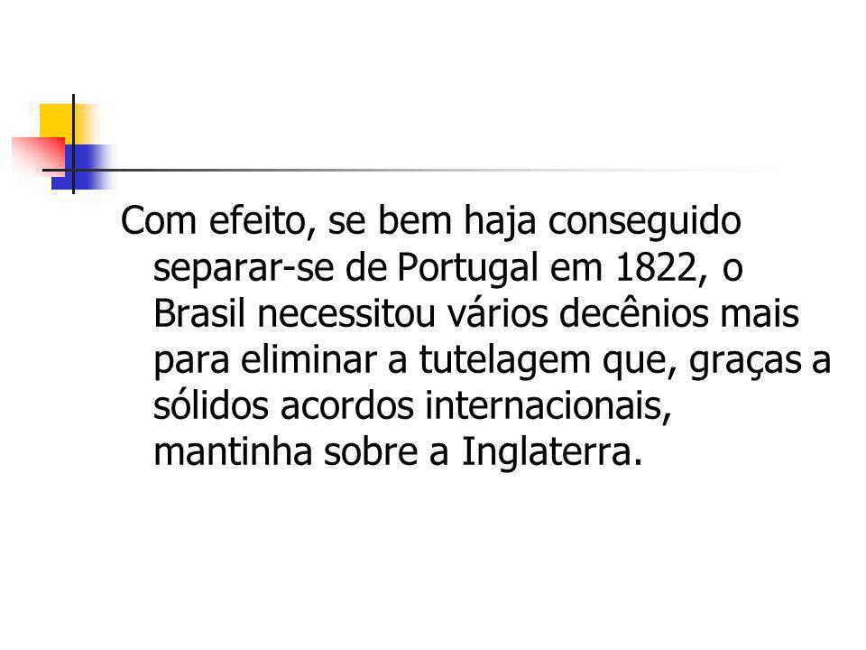 Com efeito, se bem haja conseguido separar-se de Portugal em 1822, o Brasil necessitou vários decênios mais para eliminar a tutelagem que, graças a só