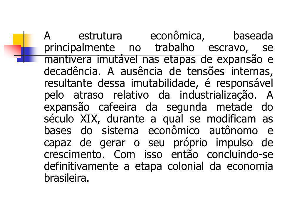 A estrutura econômica, baseada principalmente no trabalho escravo, se mantivera imutável nas etapas de expansão e decadência. A ausência de tensões in