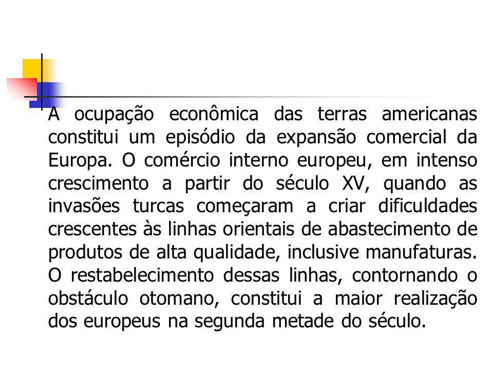 A ocupação econômica das terras americanas constitui um episódio da expansão comercial da Europa. O comércio interno europeu, em intenso crescimento a