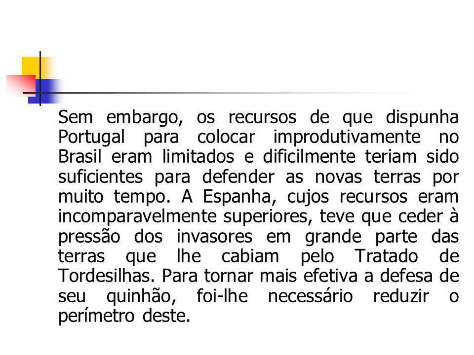 Sem embargo, os recursos de que dispunha Portugal para colocar improdutivamente no Brasil eram limitados e dificilmente teriam sido suficientes para d