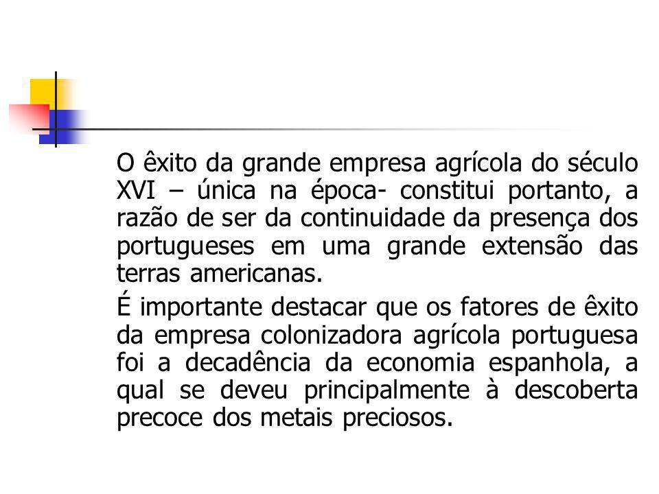 O êxito da grande empresa agrícola do século XVI – única na época- constitui portanto, a razão de ser da continuidade da presença dos portugueses em u