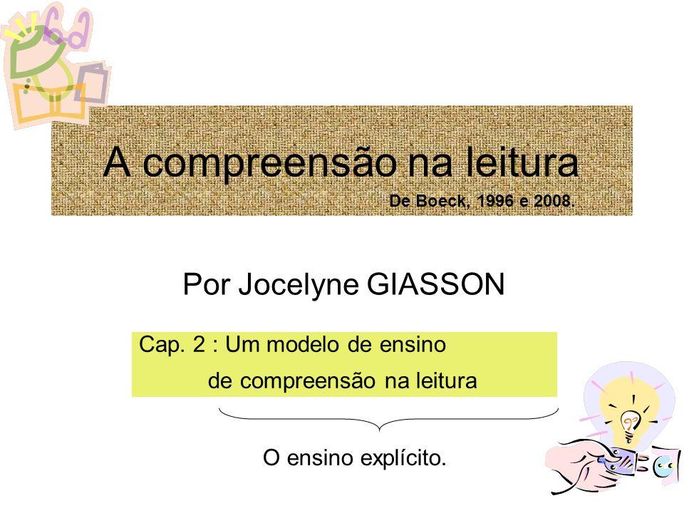 A compreensão na leitura Por Jocelyne GIASSON Cap. 2 : Um modelo de ensino de compreensão na leitura O ensino explícito. De Boeck, 1996 e 2008.