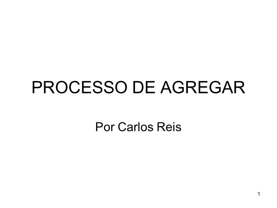 1 PROCESSO DE AGREGAR Por Carlos Reis