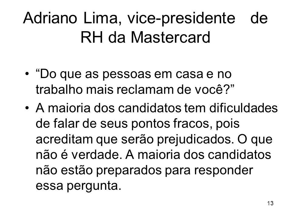 13 Adriano Lima, vice-presidente de RH da Mastercard Do que as pessoas em casa e no trabalho mais reclamam de você? A maioria dos candidatos tem dific