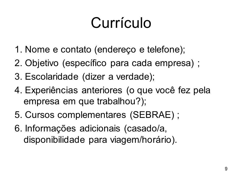 9 Currículo 1. Nome e contato (endereço e telefone); 2. Objetivo (específico para cada empresa) ; 3. Escolaridade (dizer a verdade); 4. Experiências a