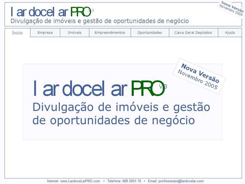 Internet: www.LardoceLarPRO.com Telefone: 808 2001 70 Email: profissionais@lardocelar.com Ínicio EmpresaImóveisEmpreendimentosCaixa Geral DepósitosAjudaOportunidades Divulgação de imóveis e gestão de oportunidades de negócio V.3 Internet: www.LardoceLarPRO.com Telefone: 808 2001 70 Email: profissionais@lardocelar.com Divulgação de imóveis e gestão de oportunidades de negócio V.3