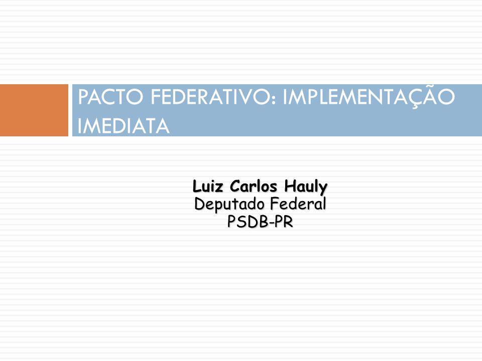 Luiz Carlos Hauly Deputado Federal PSDB-PR PACTO FEDERATIVO: IMPLEMENTAÇÃO IMEDIATA