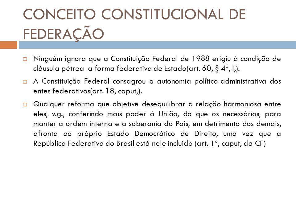 CONCEITO CONSTITUCIONAL DE FEDERAÇÃO Ninguém ignora que a Constituição Federal de 1988 erigiu à condição de cláusula pétrea a forma federativa de Estado(art.