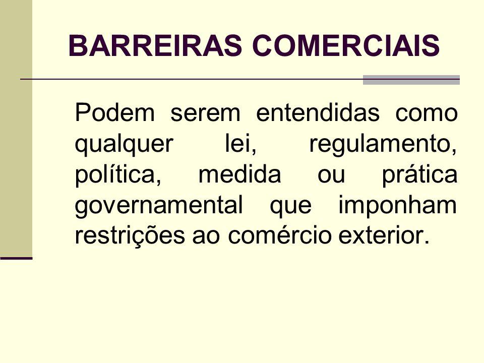 BARREIRAS COMERCIAIS Podem serem entendidas como qualquer lei, regulamento, política, medida ou prática governamental que imponham restrições ao comér