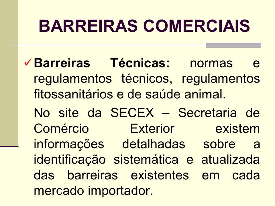 BARREIRAS COMERCIAIS Barreiras Técnicas: normas e regulamentos técnicos, regulamentos fitossanitários e de saúde animal. No site da SECEX – Secretaria