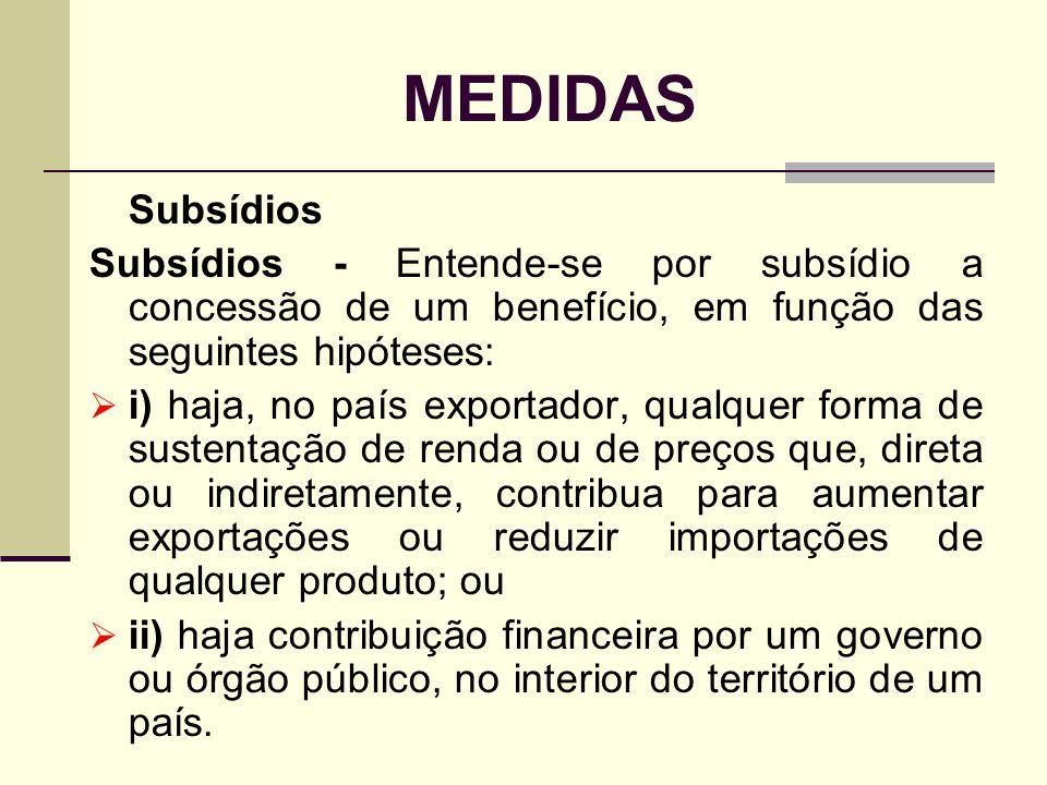 MEDIDAS Subsídios Subsídios - Entende-se por subsídio a concessão de um benefício, em função das seguintes hipóteses: i) haja, no país exportador, qua